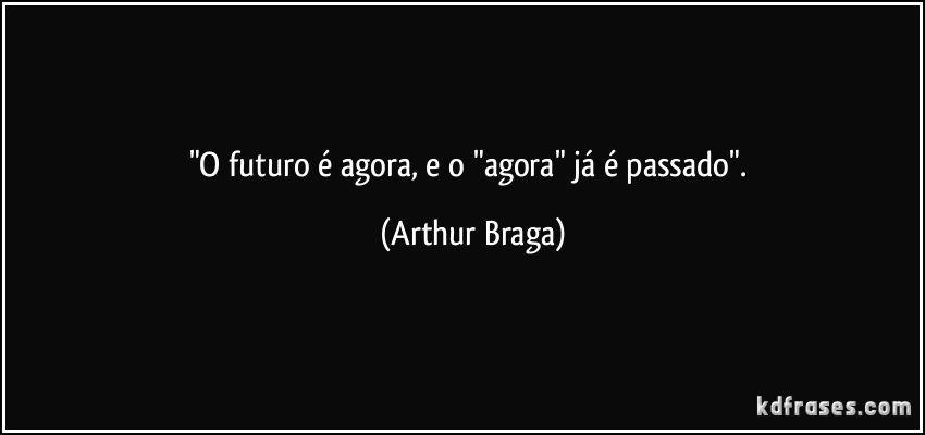 o-futuro-e-agora-e-o-agora-ja-e-passado-arthur-braga-frase-4468-16619
